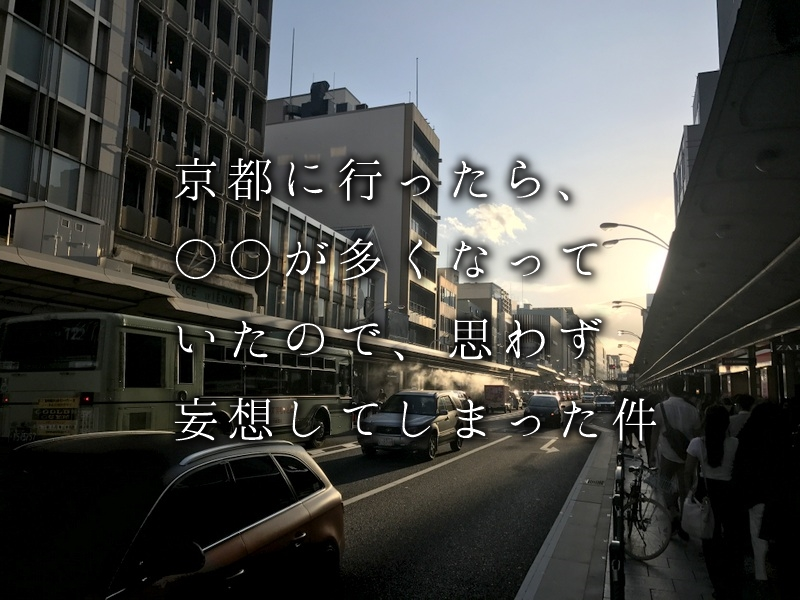 京都に行ったら、○○が多くなってたので、思わず妄想してしまった件