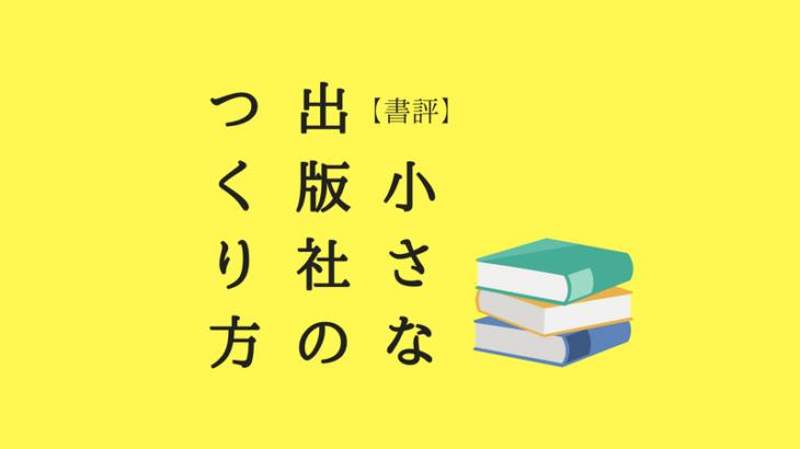 【書評】小さな出版社のつくり方 ギョウカイを変えたいなら、読むべし。